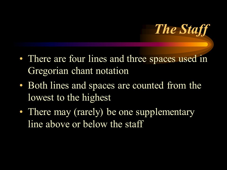 The Staff There are four lines and three spaces used in Gregorian chant notation. Both lines and spaces are counted from the lowest to the highest.