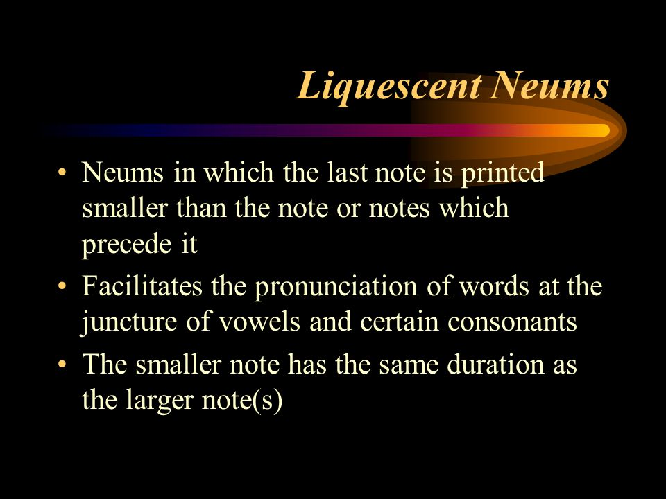 Liquescent Neums Neums in which the last note is printed smaller than the note or notes which precede it.