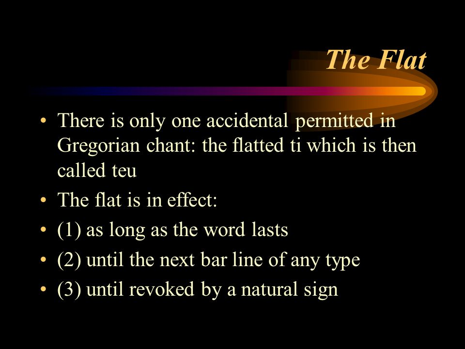 The Flat There is only one accidental permitted in Gregorian chant: the flatted ti which is then called teu.