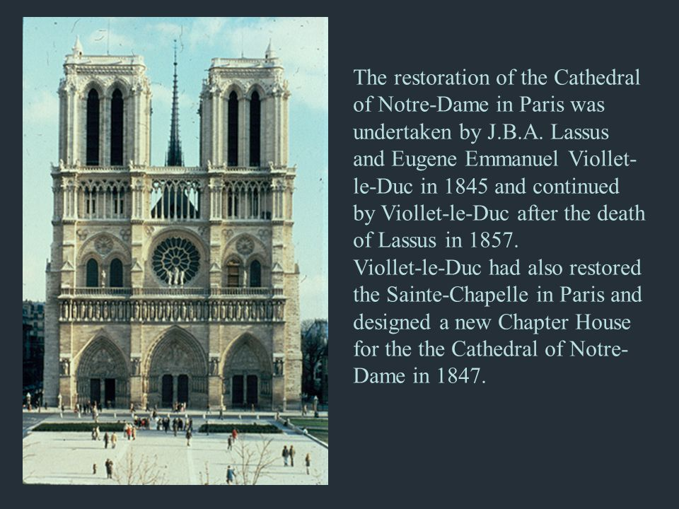 The restoration of the Cathedral of Notre-Dame in Paris was undertaken by J.B.A. Lassus and Eugene Emmanuel Viollet-le-Duc in 1845 and continued by Viollet-le-Duc after the death of Lassus in 1857.
