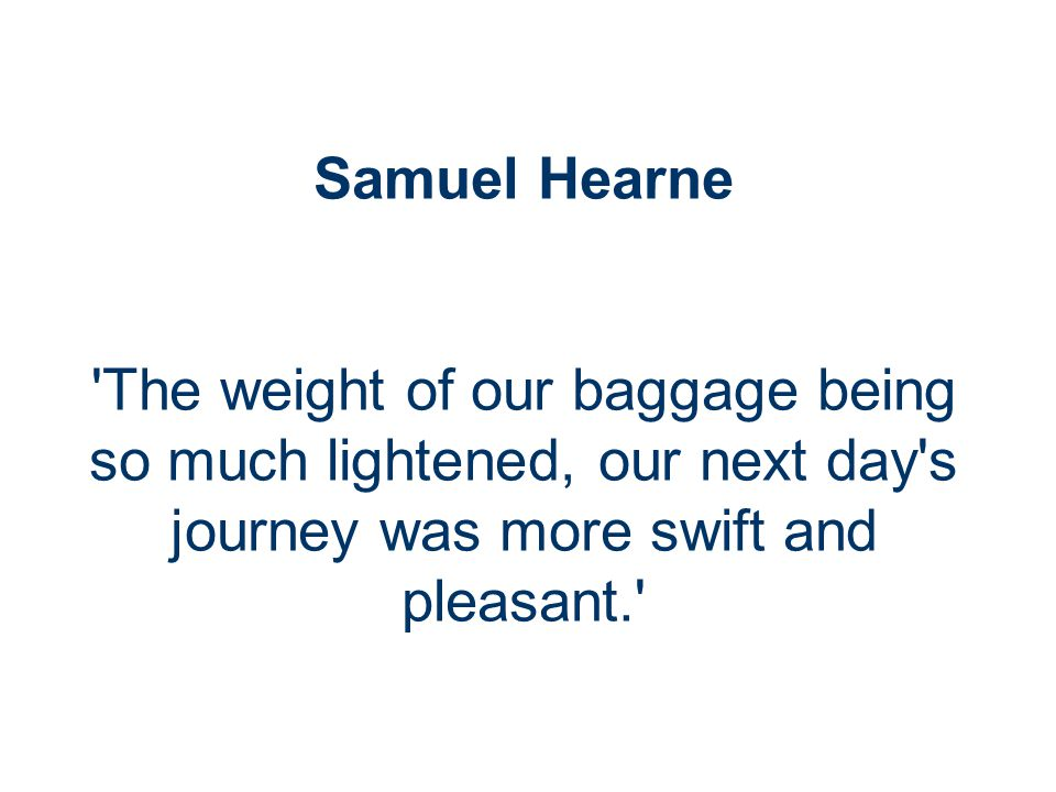 Samuel Hearne The weight of our baggage being so much lightened, our next day s journey was more swift and pleasant.