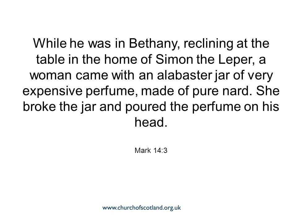 While he was in Bethany, reclining at the table in the home of Simon the Leper, a woman came with an alabaster jar of very expensive perfume, made of pure nard.