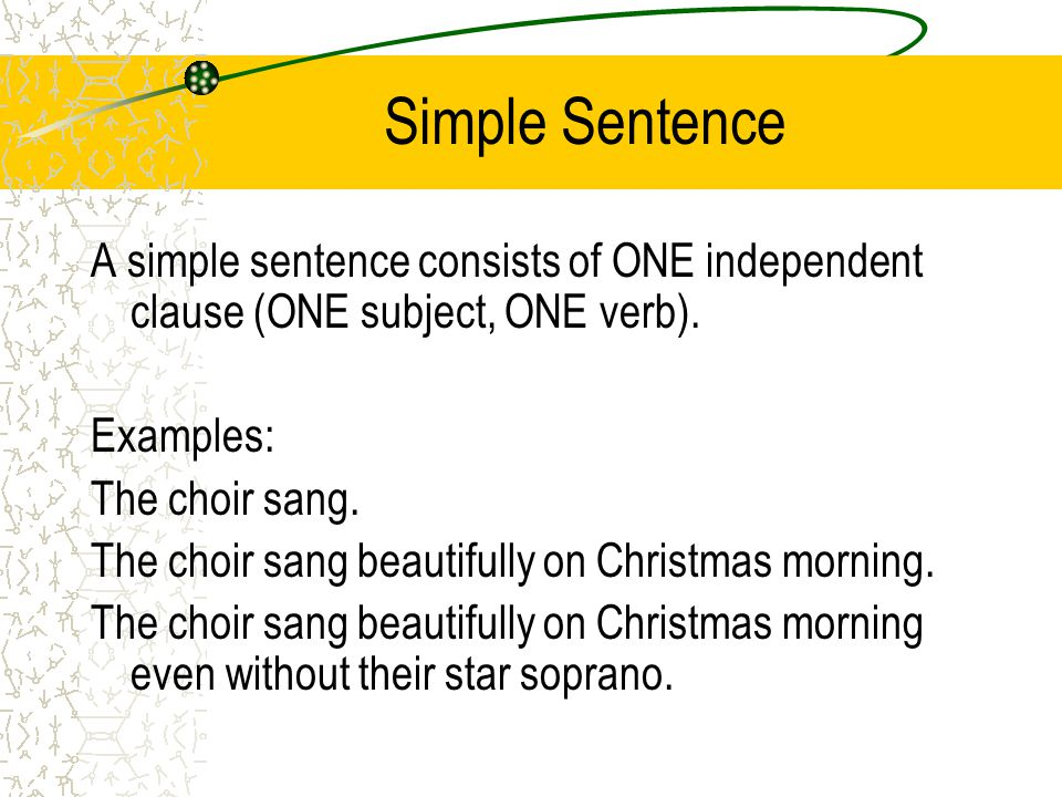 Simple Sentence A simple sentence consists of ONE independent clause (ONE subject, ONE verb). Examples: