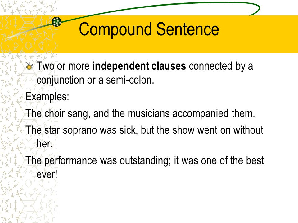 Compound Sentence Two or more independent clauses connected by a conjunction or a semi-colon. Examples: