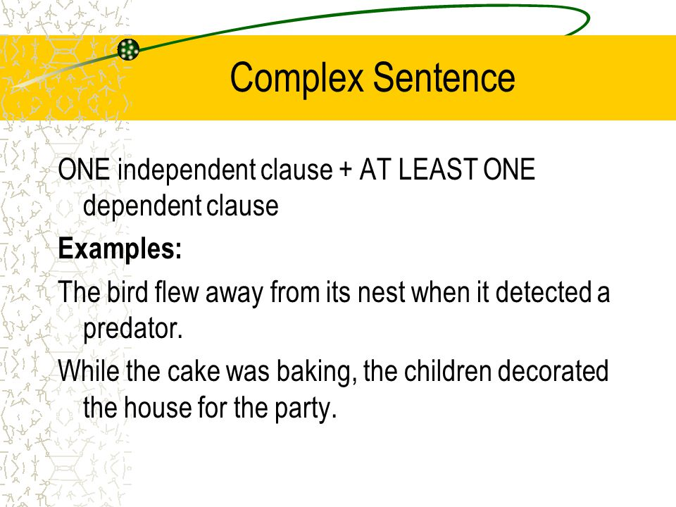 Complex Sentence ONE independent clause + AT LEAST ONE dependent clause. Examples: The bird flew away from its nest when it detected a predator.