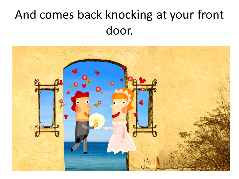 And comes back knocking at your front door.