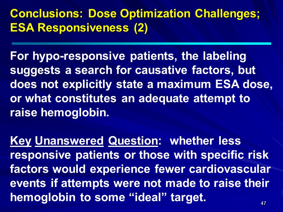 Conclusions: Dose Optimization Challenges; ESA Responsiveness (2) For hypo-responsive patients, the labeling suggests a search for causative factors, but does not explicitly state a maximum ESA dose, or what constitutes an adequate attempt to raise hemoglobin.