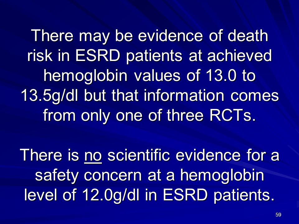 There may be evidence of death risk in ESRD patients at achieved hemoglobin values of 13.0 to 13.5g/dl but that information comes from only one of three RCTs.