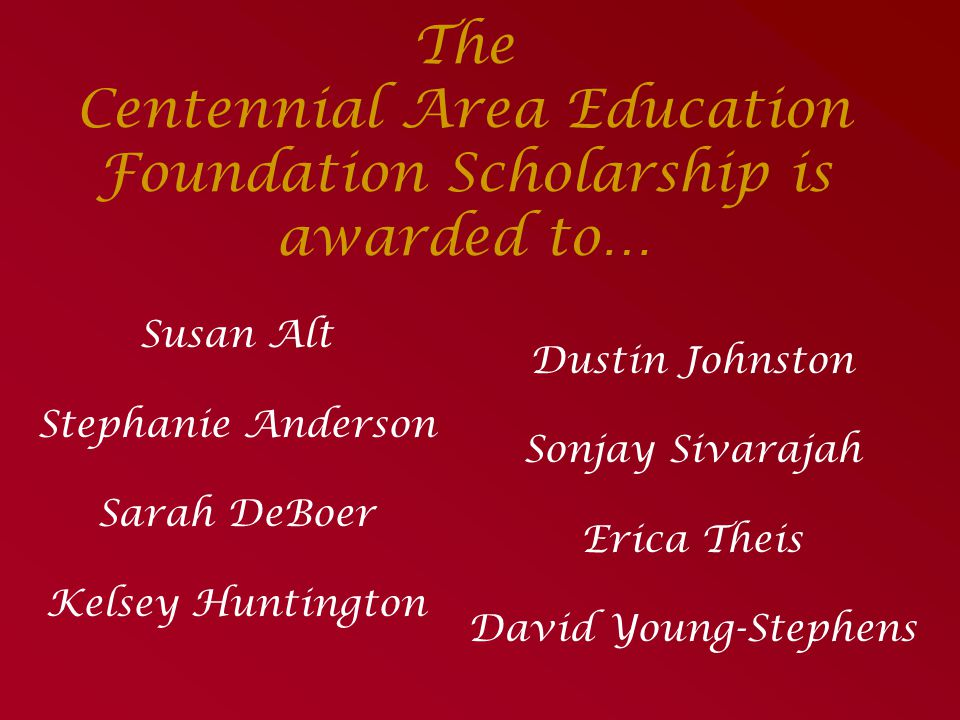 The Centennial Area Education Foundation Scholarship is awarded to…
