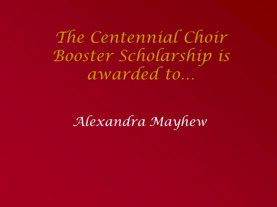 The Centennial Choir Booster Scholarship is awarded to…