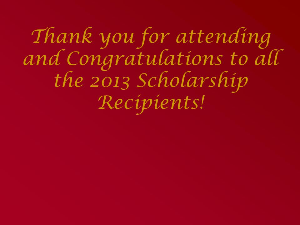 Thank you for attending and Congratulations to all the 2013 Scholarship Recipients!