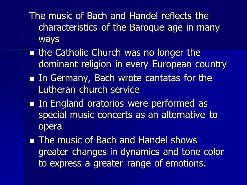 The music of Bach and Handel reflects the characteristics of the Baroque age in many ways