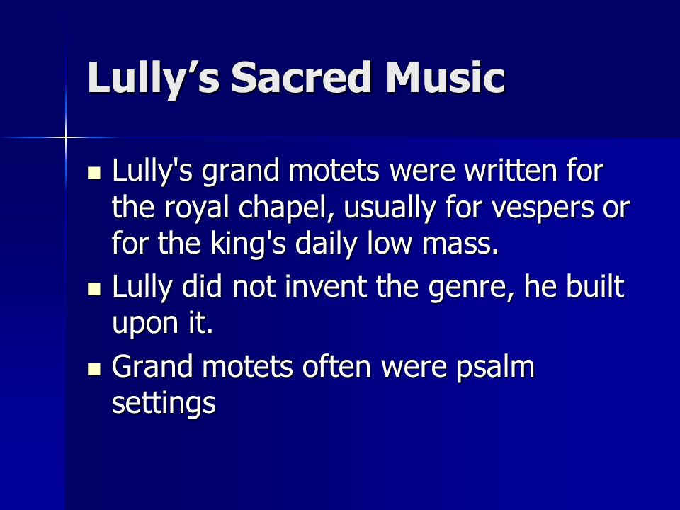 Lully's Sacred Music Lully s grand motets were written for the royal chapel, usually for vespers or for the king s daily low mass.