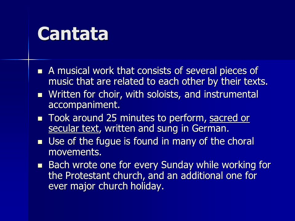 Cantata A musical work that consists of several pieces of music that are related to each other by their texts.