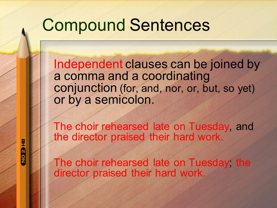 Compound Sentences Independent clauses can be joined by a comma and a coordinating conjunction (for, and, nor, or, but, so yet) or by a semicolon.