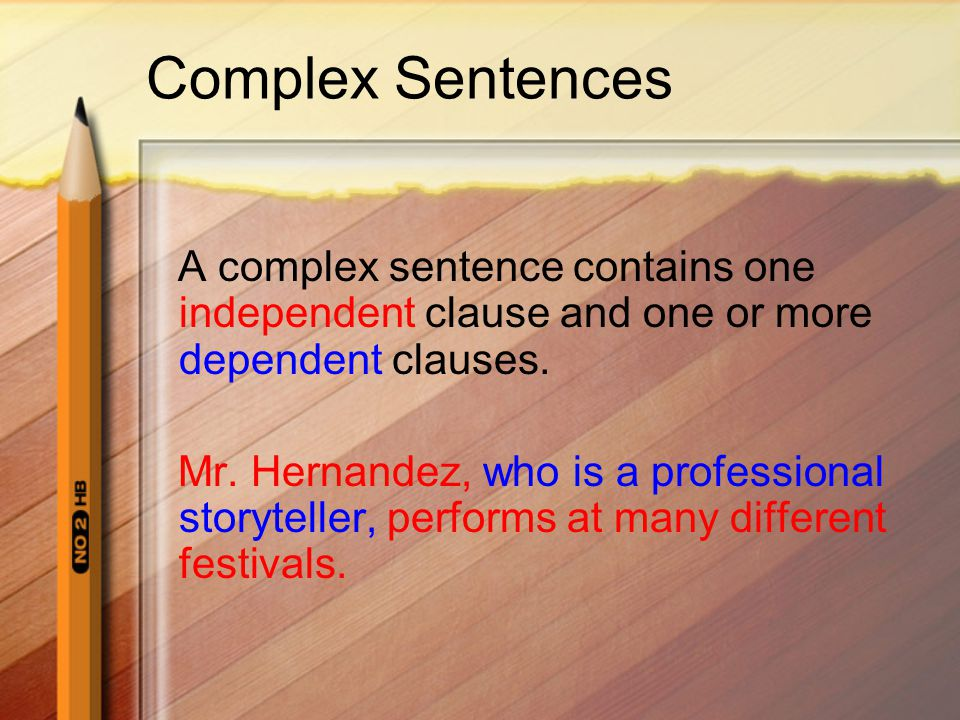 Complex Sentences A complex sentence contains one independent clause and one or more dependent clauses.