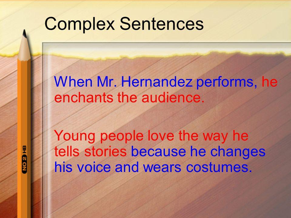 Complex Sentences When Mr. Hernandez performs, he enchants the audience.