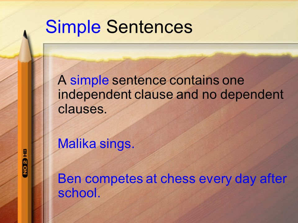 Simple Sentences A simple sentence contains one independent clause and no dependent clauses. Malika sings.