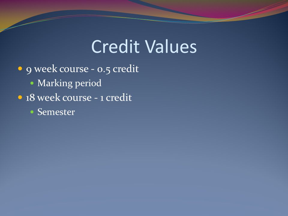 Credit Values 9 week course - 0.5 credit 18 week course - 1 credit