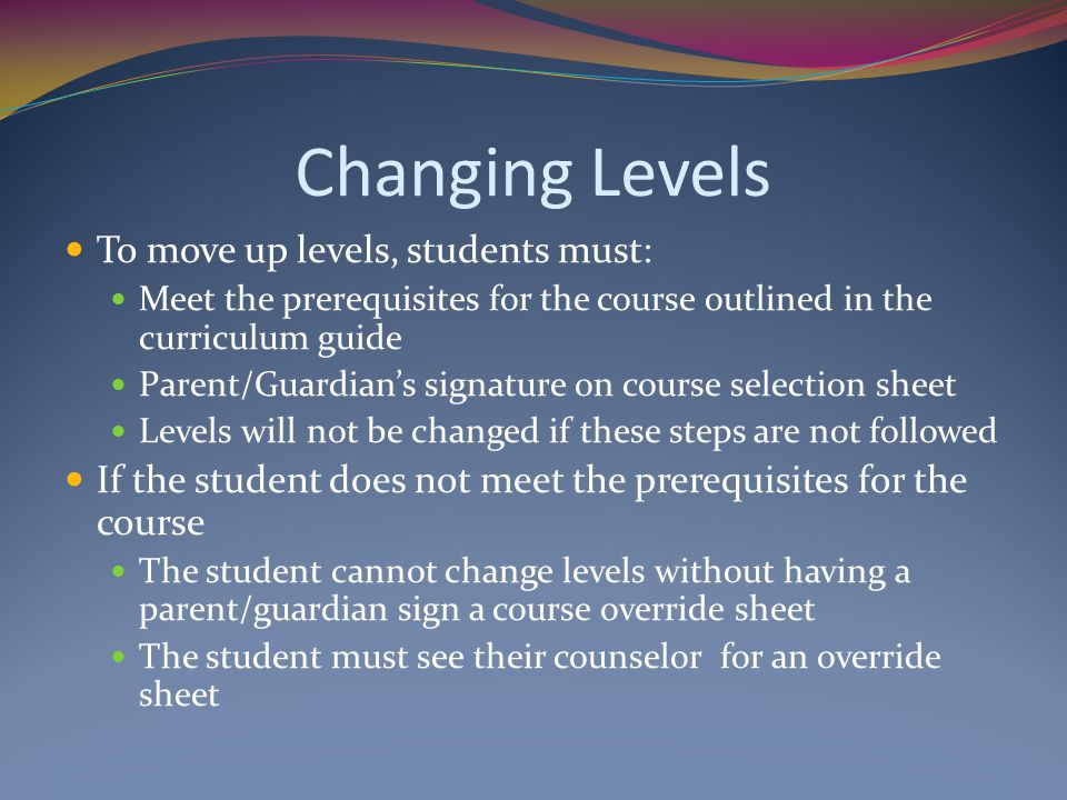 Changing Levels To move up levels, students must: