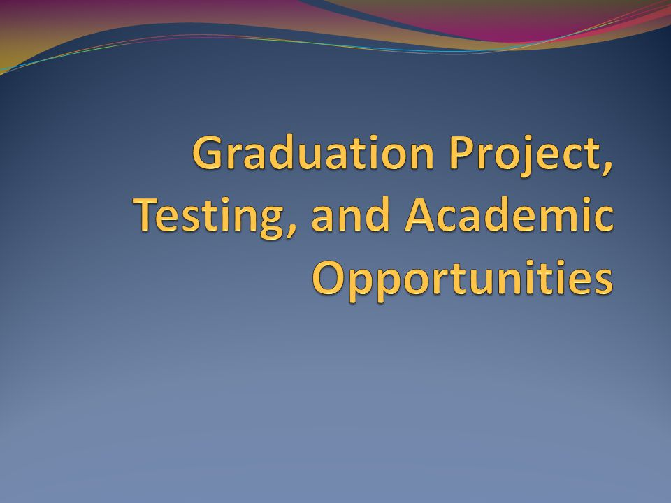 Graduation Project, Testing, and Academic Opportunities