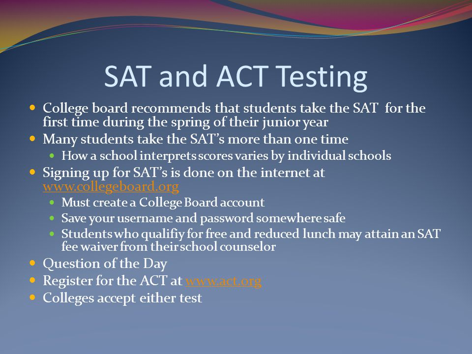 SAT and ACT Testing College board recommends that students take the SAT for the first time during the spring of their junior year.