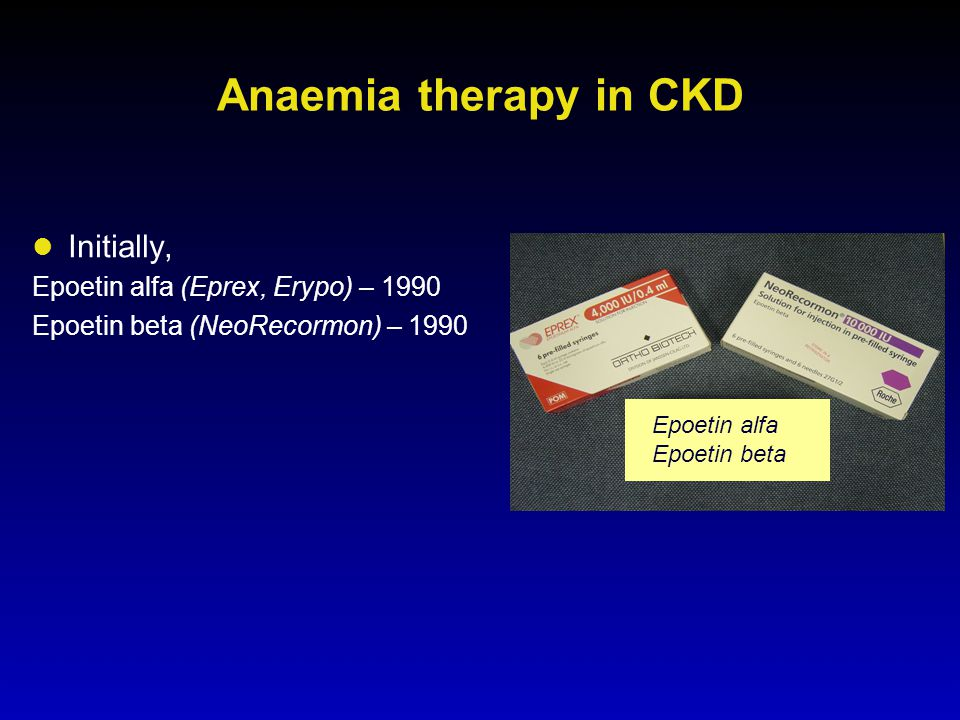 Anaemia therapy in CKD Initially, Epoetin alfa (Eprex, Erypo) – 1990