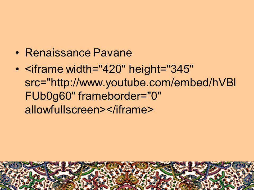 Renaissance Pavane <iframe width= 420 height= 345 src= http://www.youtube.com/embed/hVBlFUb0g60 frameborder= 0 allowfullscreen></iframe>