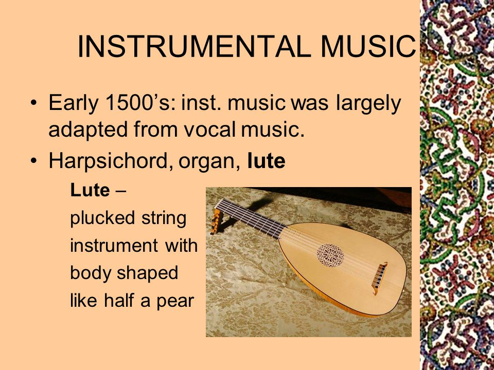 INSTRUMENTAL MUSIC Early 1500's: inst. music was largely adapted from vocal music. Harpsichord, organ, lute.