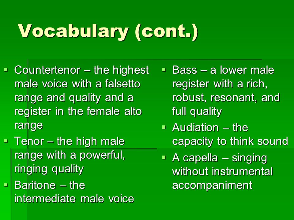 Vocabulary (cont.) Countertenor – the highest male voice with a falsetto range and quality and a register in the female alto range.