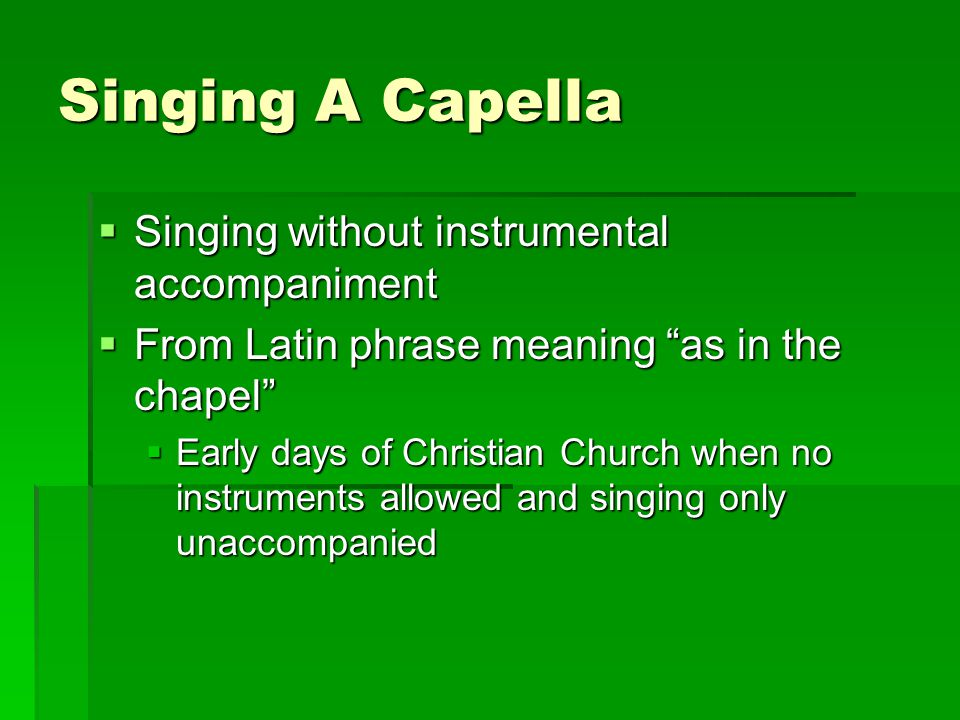 Singing A Capella Singing without instrumental accompaniment
