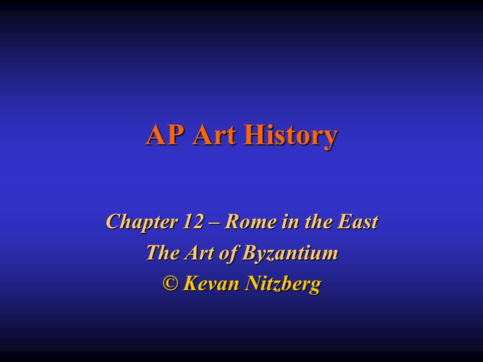 Chapter 12 – Rome in the East The Art of Byzantium © Kevan Nitzberg