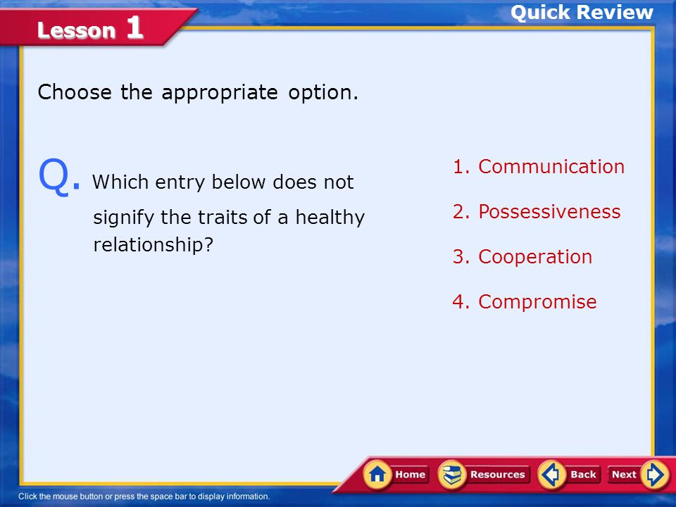 Quick Review Choose the appropriate option. Q. Which entry below does not signify the traits of a healthy relationship