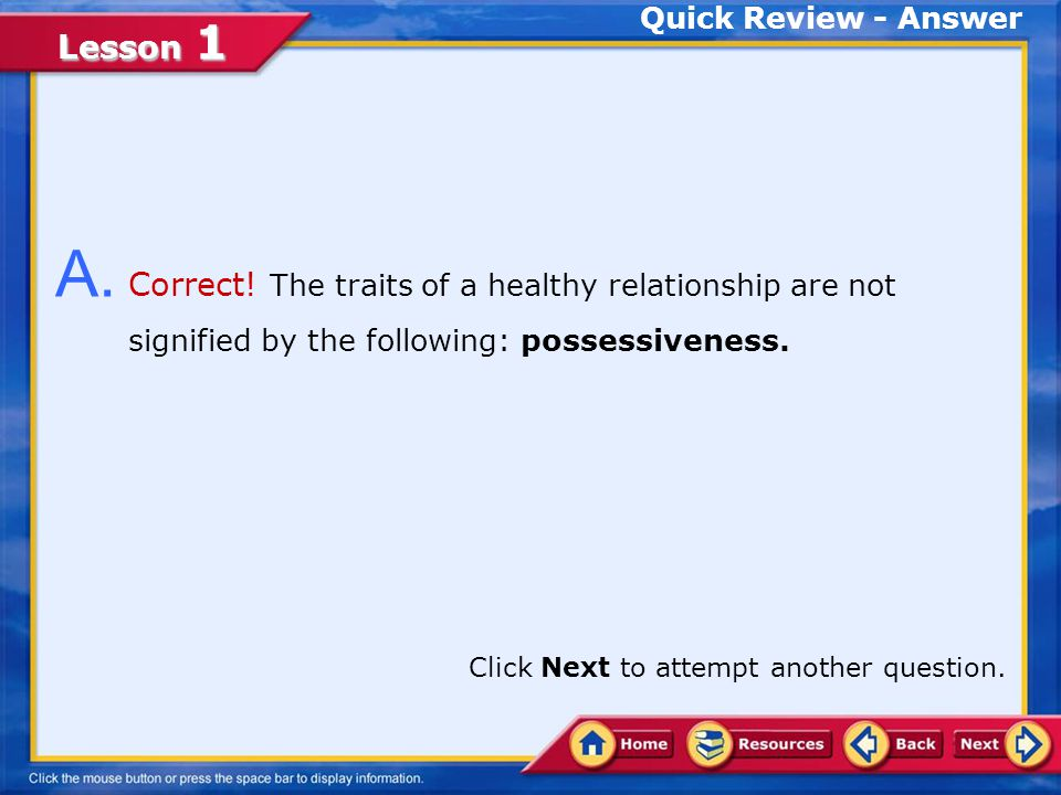 Quick Review - Answer A. Correct! The traits of a healthy relationship are not signified by the following: possessiveness.