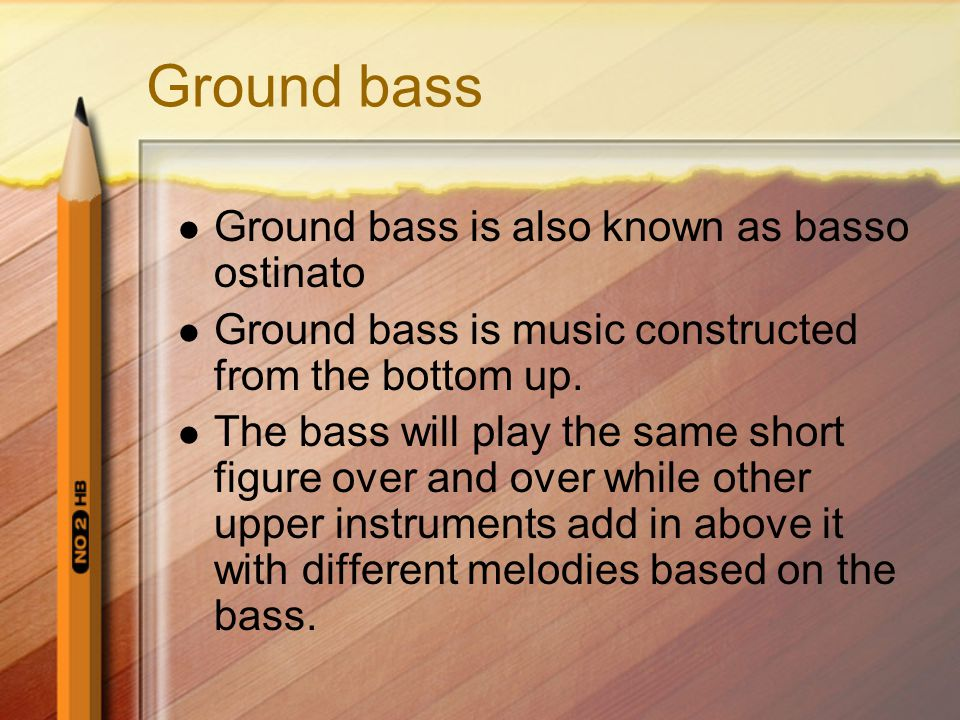 Ground bass Ground bass is also known as basso ostinato