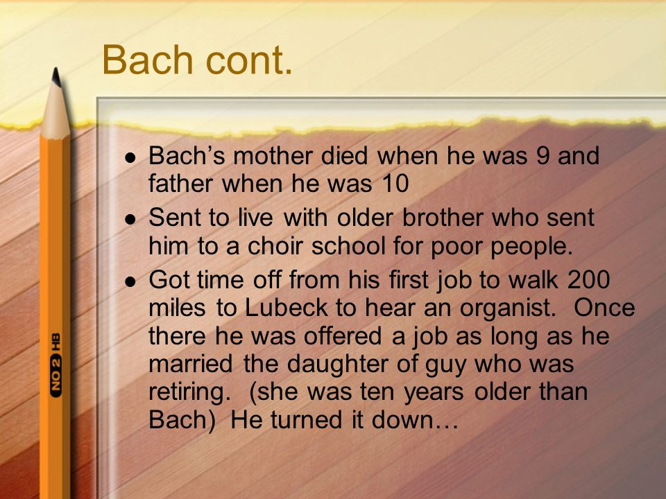 Bach cont. Bach's mother died when he was 9 and father when he was 10