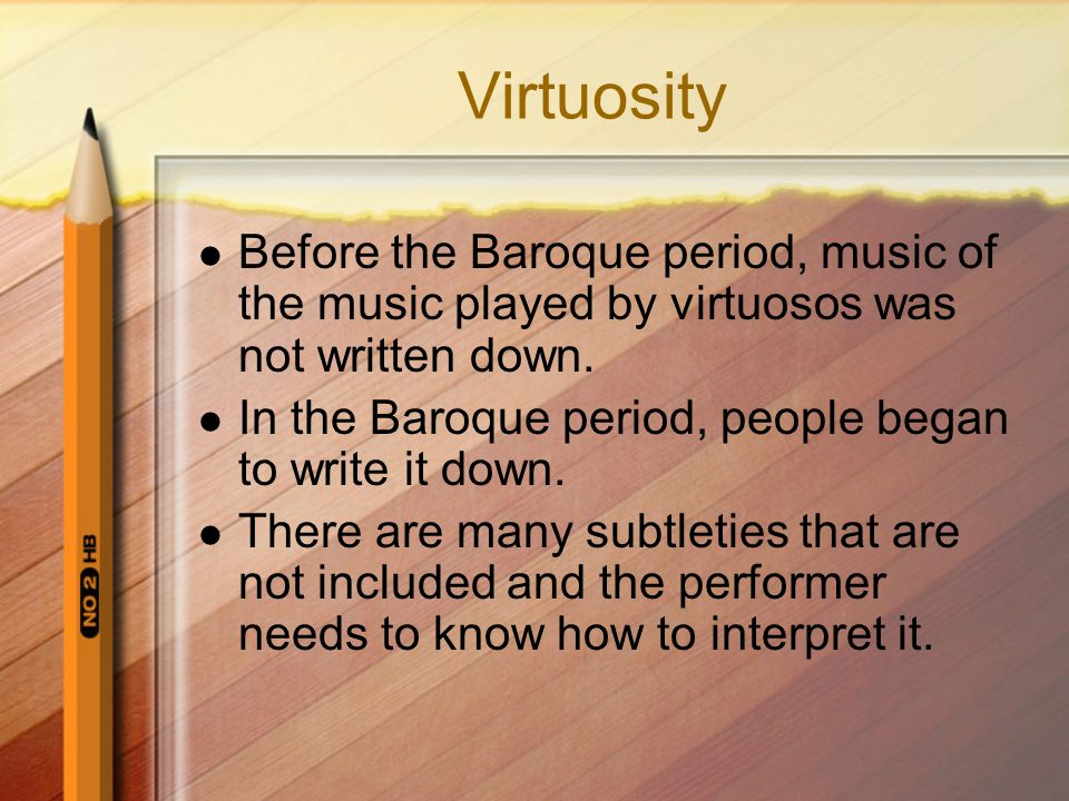 Virtuosity Before the Baroque period, music of the music played by virtuosos was not written down.