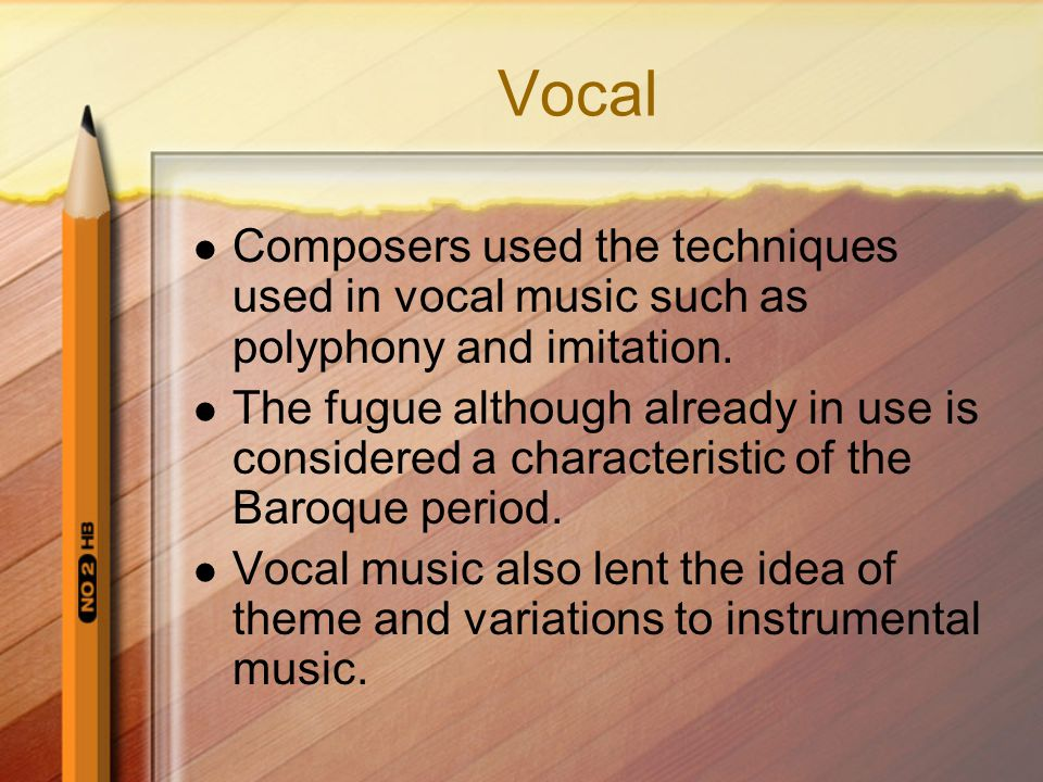 Vocal Composers used the techniques used in vocal music such as polyphony and imitation.