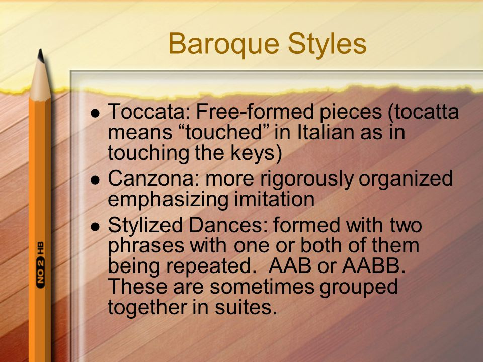Baroque Styles Toccata: Free-formed pieces (tocatta means touched in Italian as in touching the keys)