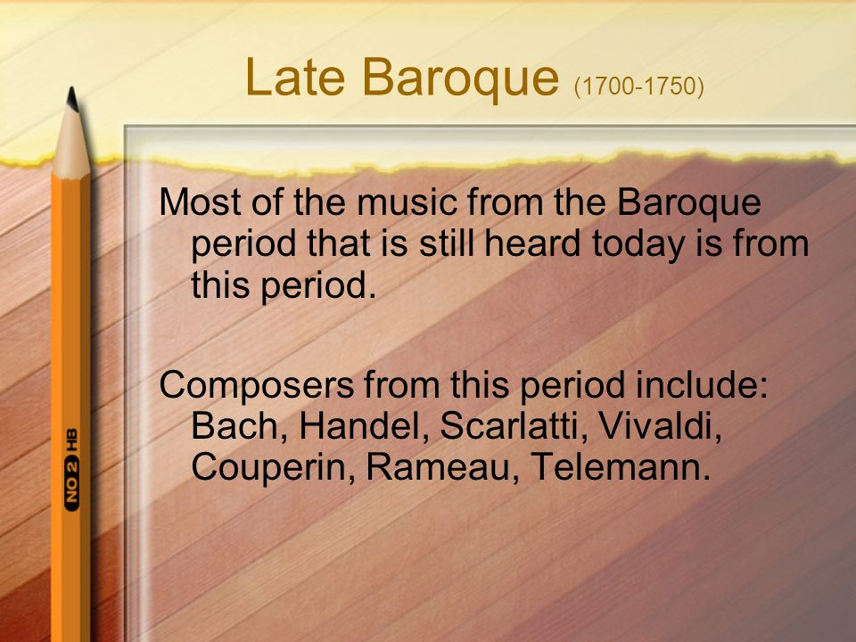 Late Baroque (1700-1750) Most of the music from the Baroque period that is still heard today is from this period.