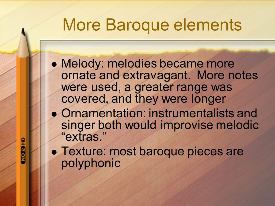 More Baroque elements Melody: melodies became more ornate and extravagant. More notes were used, a greater range was covered, and they were longer.
