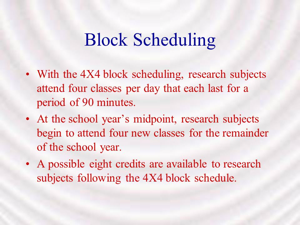 Block Scheduling With the 4X4 block scheduling, research subjects attend four classes per day that each last for a period of 90 minutes.