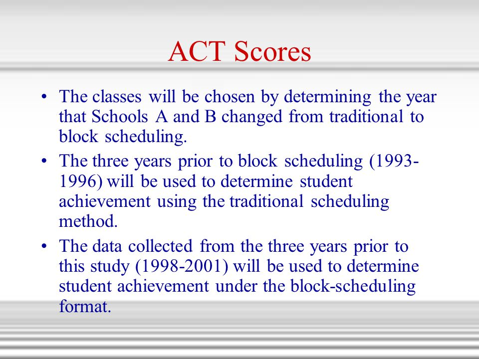 ACT Scores The classes will be chosen by determining the year that Schools A and B changed from traditional to block scheduling.