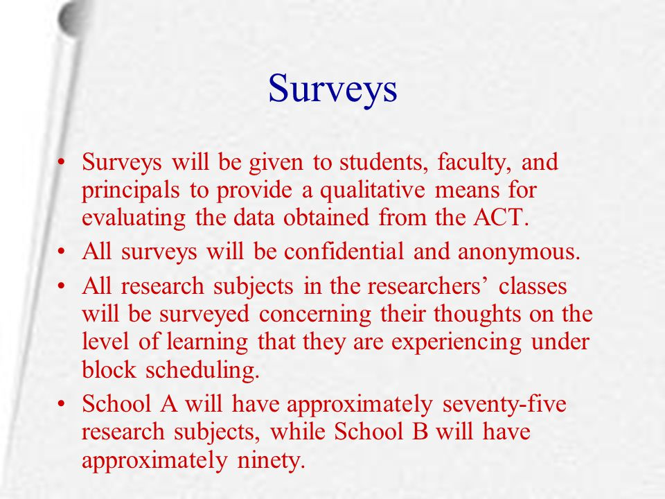 Surveys Surveys will be given to students, faculty, and principals to provide a qualitative means for evaluating the data obtained from the ACT.