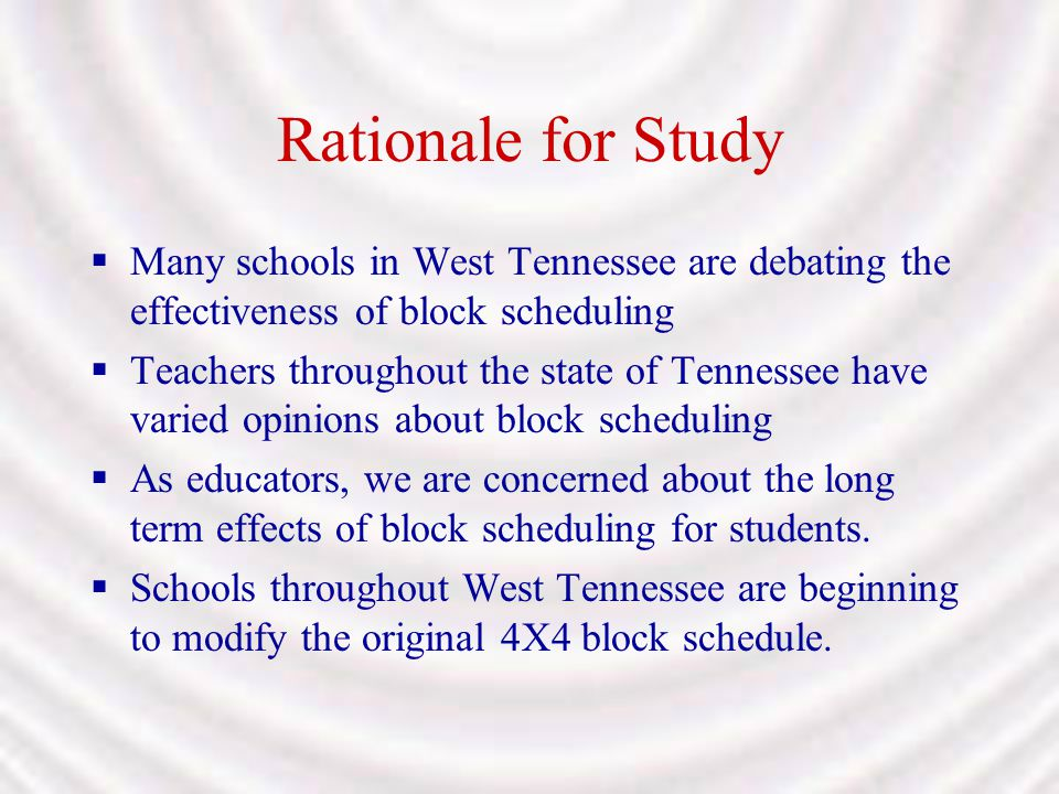 Rationale for Study Many schools in West Tennessee are debating the effectiveness of block scheduling.