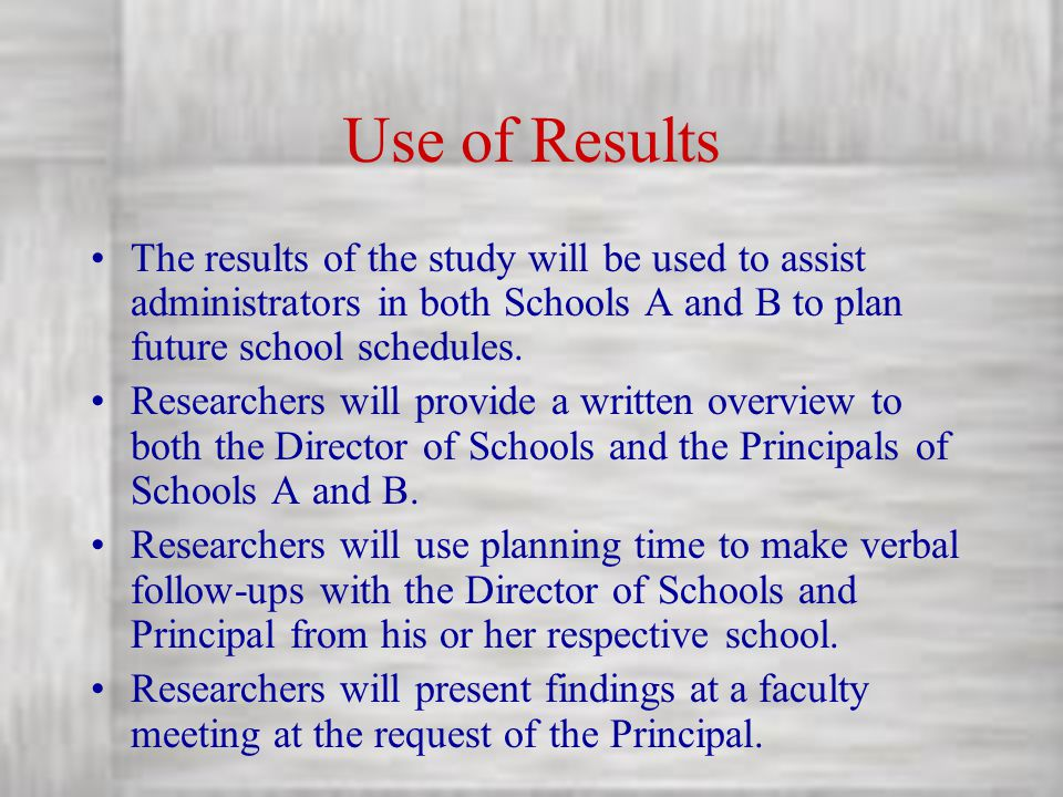 Use of Results The results of the study will be used to assist administrators in both Schools A and B to plan future school schedules.