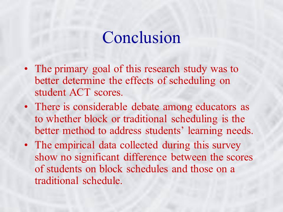 Conclusion The primary goal of this research study was to better determine the effects of scheduling on student ACT scores.