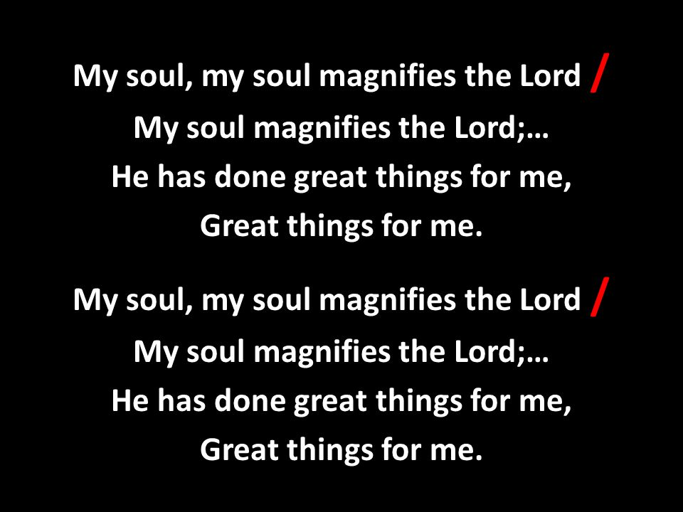My soul, my soul magnifies the Lord / My soul magnifies the Lord;… He has done great things for me, Great things for me.