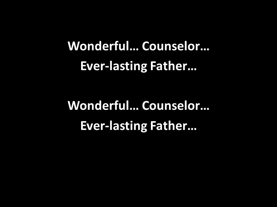 Wonderful… Counselor… Ever-lasting Father…