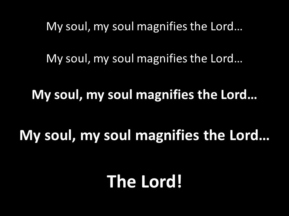 My soul, my soul magnifies the Lord…